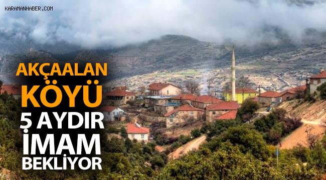 Akçaalan Köyü 5 aydır imam bekliyor